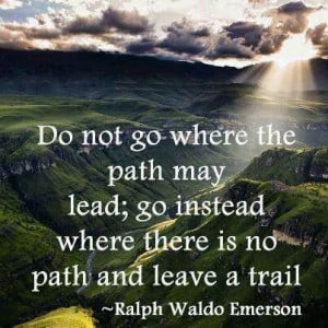 Do not go where the path may lead ;