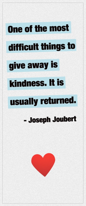 One of the most difficult things to give away is kindness. It is ...