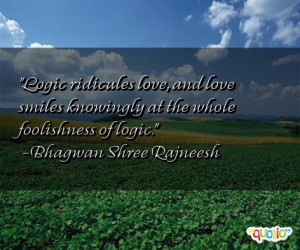 Logic ridicules love , and love smiles knowingly at the whole ...
