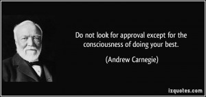 not look for approval except for the consciousness of doing your best ...