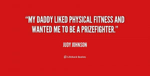 My Daddy liked physical fitness and wanted me to be a prizefighter ...