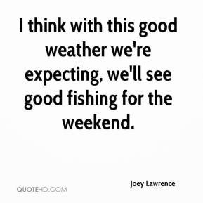 joey-lawrence-quote-i-think-with-this-good-weather-were-expecting.jpg