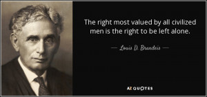 ... all civilized men is the right to be left alone. - Louis D. Brandeis
