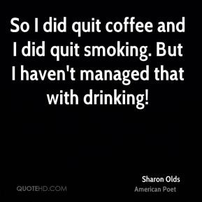 Sharon Olds - So I did quit coffee and I did quit smoking. But I haven ...