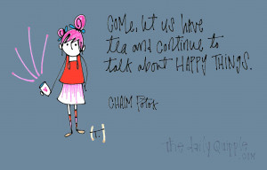 Come, let us have tea and continue to talk about happy things. [Chaim ...