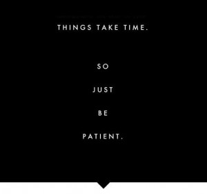 Things take time. So just be patient.