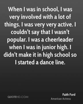 Faith Ford - When I was in school, I was very involved with a lot of ...