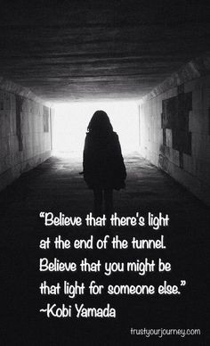 light at the end of the tunnel. Believe that you might be that light ...