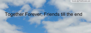 Together Forever; Friends till the end Profile Facebook Covers