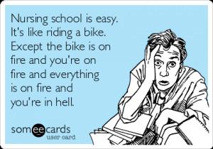 Nursing school is easy. It's like riding a bike. Except the bike is on ...