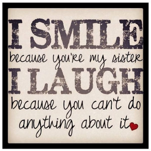 smile because you re my sister i laugh because you can t do anything ...