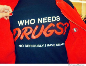 Who Needs Drugs? No seriously, I have drugs.