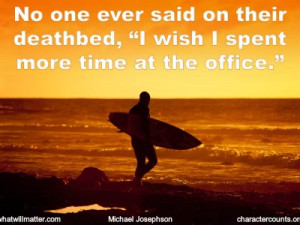 """... No one ever said on their deathbed, """"I wish I spent more time at the"""