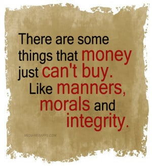 ... , morals and integrity. ~unknown Source: http://www.MediaWebApps.com