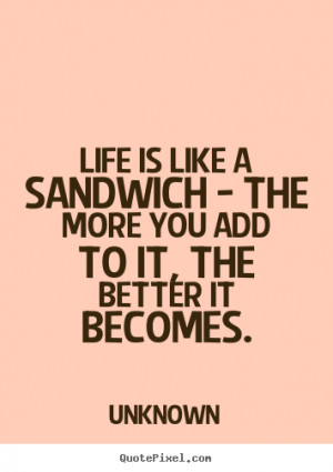 Life is like a sandwich - the more you add to it,.. Unknown life quote