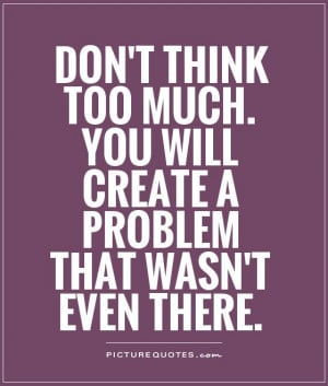 Dont Think Too Much Quotes Don't think too much.
