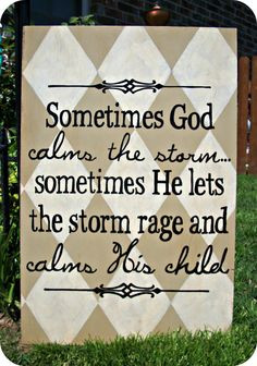 God calms the storm... Sometimes He lets the storm rage and calms ...