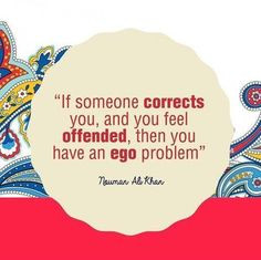 If someone corrects you and you feel offended then you have an ego ...