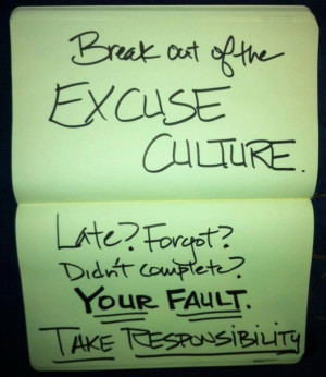 Break out of the EXCUSE CULTURE. Late? Forgot? Didn't complete? YOUR ...