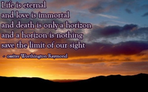 Life Is Eternal And Love Is Immortal And Death Is Only A Horizon And A ...