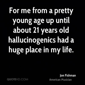 For me from a pretty young age up until about 21 years old ...
