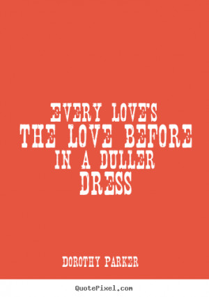 Dorothy Parker Quotes - Every love's the love before in a duller dress