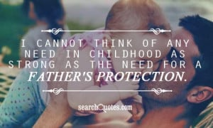 ... any need in childhood as strong as the need for a father's protection
