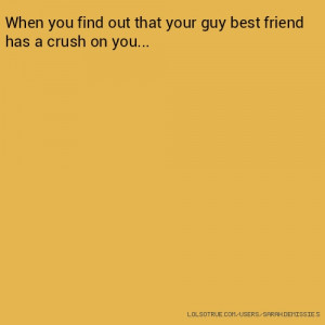 When you find out that your guy best friend has a crush on you...