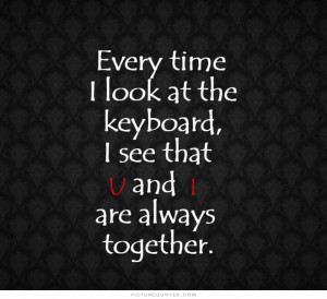... the keyboard i see that u and i are always together Picture Quote #1