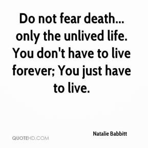 Do not fear death... only the unlived life. You don't have to live ...