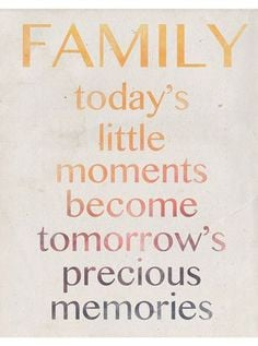 FAMILY today's little moments become tomorrow's precious memories # ...