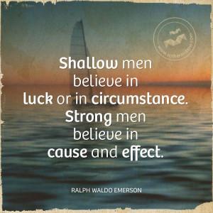 Shallow men believe in luck or in circumstance. Strong men believe in ...