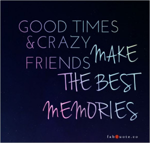 Quote Good Times And Crazy Friends Make The Best Memories picture