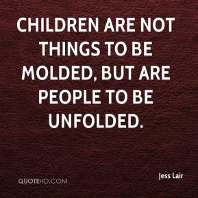 Jess Lair - Children are not things to be molded, but are people to be ...