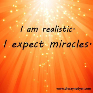 am realistic ~ I EXPECT Miracles….. Hows about you?