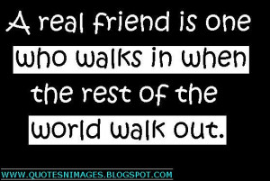 ... real friend is one who walks in when the rest of the world walk out