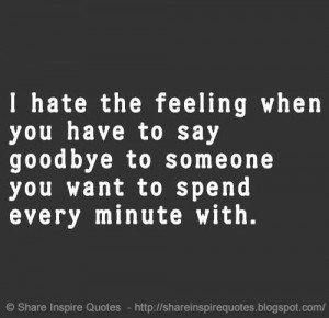 hate the feeling when you have to say goodbye to someone you want to ...