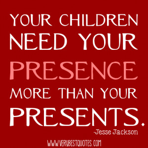 Children and parents quotes - Your children need your presence more ...