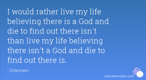 would rather live my life believing there is a God and die to find ...