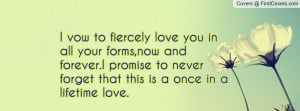 vow to fiercely love you in all your forms,now and forever.I promise ...