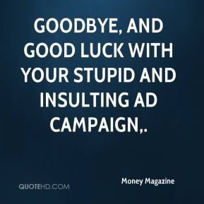 ... Goodbye, and good luck with your stupid and insulting ad campaign