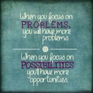 when you focus on problems you get more problems when you focus on ...
