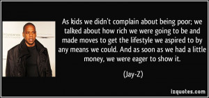 ... as soon as we had a little money, we were eager to show it. - Jay-Z