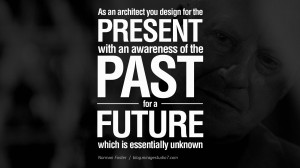 As an architect you design for the present, with an awareness of the ...