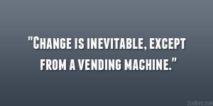 Change is inevitable, except from a vending machine.""