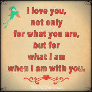 ... you, not only for what you are, but for what I am when I am with you