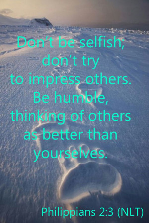 Philippians 2:3 (NLT) - Don't be selfish; don't try to impress ...