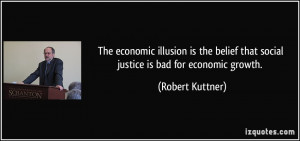 The economic illusion is the belief that social justice is bad for ...