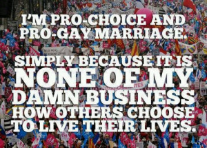 Pro-choice & pro-gay marriage because it's none of my business how ...