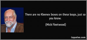 ... no Kleenex boxes on these loops, just so you know. - Mick Fleetwood